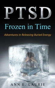 PTSD: Frozen in Time (Adventures in Releasing Buried Energy) ebook by Ann E. Laurie