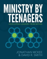 Ministry by Teenagers - Helping Teenagers Develop a Passion for Ministry ebook by Jonathan McKee,David R Smith