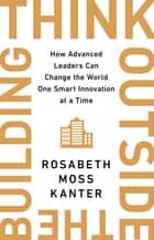 Think Outside the Building - How Advanced Leaders Can Change the World One Smart Innovation at a Time eBook by Rosabeth Moss Kanter