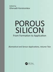 Porous Silicon: From Formation to Application: Biomedical and Sensor Applications, Volume Two: Biomedical and Sensor Applications ebook by Korotcenkov, Ghenadii