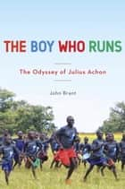 The Boy Who Runs - The Odyssey of Julius Achon ebook by John Brant