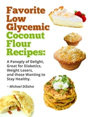 Favorite Low Glycemic Coconut Flour Recipes: A Panoply of Delight, Great for Diabetics, Weight Losers, and those Wanting to Stay Healthy ebook by Michael DiSalvo