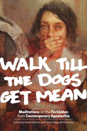 Walk Till the Dogs Get Mean - Meditations on the Forbidden from Contemporary Appalachia ebook by Adrian Blevins,Karen Salyer McElmurray