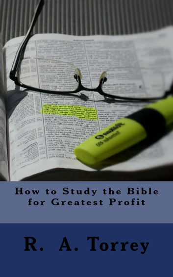 How to Study the Bible for Greatest Profit ebook by R. A. Torrey