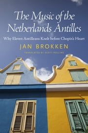 The Music of the Netherlands Antilles - Why Eleven Antilleans Knelt before Chopin's Heart ebook by Jan Brokken,Scott Rollins