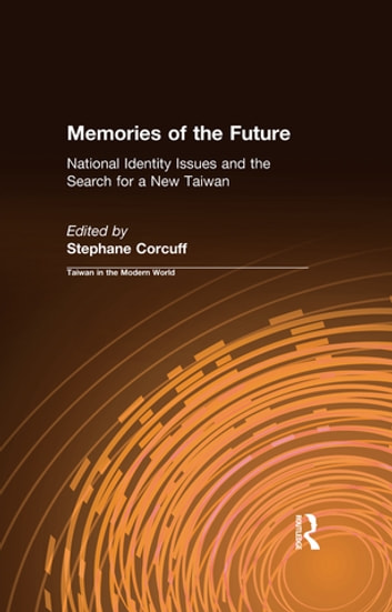Memories of the Future: National Identity Issues and the Search for a New Taiwan - National Identity Issues and the Search for a New Taiwan ebook by Stephane Corcuff