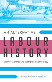 An Alternative Labour History - Worker Control and Workplace Democracy ebook by Assistant Professor Dario Azzellini