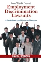 Some Tips to Prevent Employment Discrimination Lawsuits ebook by David A. Robinson