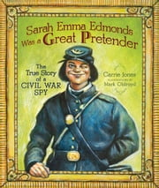 Sarah Emma Edmonds Was a Great Pretender - The True Story of a Civil War Spy ebook by Carrie  Jones,Mark  Oldroyd