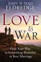 Love and War - Finding the Marriage You've Dreamed Of eBook by John Eldredge, Stasi Eldredge