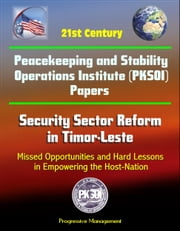 21st Century Peacekeeping and Stability Operations Institute (PKSOI) Papers - Security Sector Reform in Timor-Leste: Missed Opportunities and Hard Lessons in Empowering the Host-Nation ebook by Progressive Management