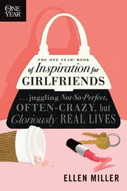The One Year Book of Inspiration for Girlfriends - Juggling Not-So-Perfect, Often-Crazy, but Gloriously Real Lives ebook by Ellen Miller