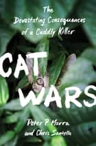 Cat Wars - The Devastating Consequences of a Cuddly Killer ebook by Chris Santella, Peter P. Marra