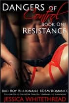 Dangers of Control - Resistance : Bad Boy Billionaire BDSM Romance (Series Book One) ebook by Jessica Whitethread