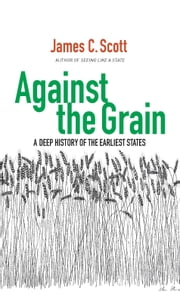 Against the Grain - A Deep History of the Earliest States ebook by James C. Scott