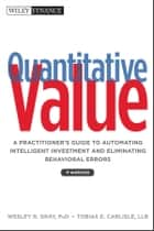 Quantitative Value - A Practitioner's Guide to Automating Intelligent Investment and Eliminating Behavioral Errors ebook by Wesley R. Gray, Tobias E. Carlisle