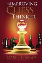 The Improving Chess Thinker - Revised and Expanded ebook by Dan Heisman