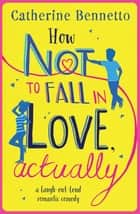 How Not to Fall in Love, Actually - a laugh-out-loud romantic comedy ebook by Catherine Bennetto