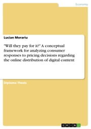 'Will they pay for it?' A conceptual framework for analyzing consumer responses to pricing decisions regarding the online distribution of digital content ebook by Lucian Morariu