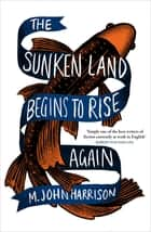 The Sunken Land Begins to Rise Again - Winner of the Goldsmiths Prize 2020 ebook by M. John Harrison