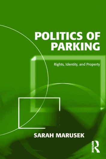 Politics of Parking - Rights, Identity, and Property ebook by Sarah Marusek