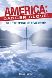 America: Danger Close! - (Will It Be) Revival or Revolution? ebook by Jesse Prewitt