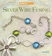 Jewelry Studio: Silver Wire Fusing ebook by Liz Jones