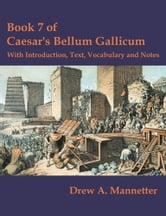 Book 7 of Caesar's Bellum Gallicum: With Introduction, Text, Vocabulary and Notes ebook by Mannetter, Drew A.