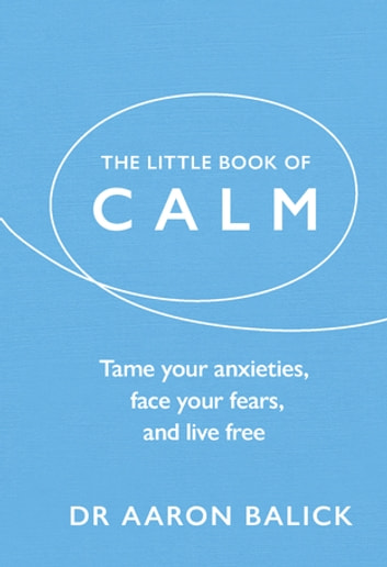 The Little Book of Calm - Tame Your Anxieties, Face Your Fears, and Live Free ebook by Dr Aaron Balick