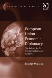 European Union Economic Diplomacy - The Role of the EU in External Economic Relations ebook by Dr Stephen Woolcock,Professor Michele Fratianni,Professor John J. Kirton,Professor Paolo Savona