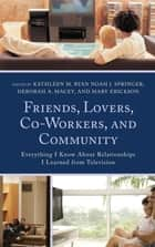 Friends, Lovers, Co-Workers, and Community - Everything I Know about Relationships I Learned from Television ebook by Kathleen M. Ryan, Noah J. Springer, Deborah A. Macey,...