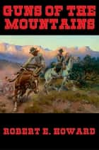 Guns of the Mountains ebook by Robert E. Howard