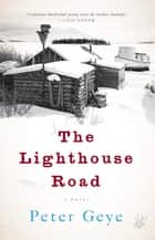 The Lighthouse Road - A Novel ebook by Peter Geye