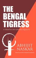 The Bengal Tigress: A Treatise on Gender Equality - Humanism Series ebook by Abhijit Naskar