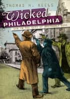 Wicked Philadelphia - Sin in the City of Brotherly Love ebook by Thomas H. Keels