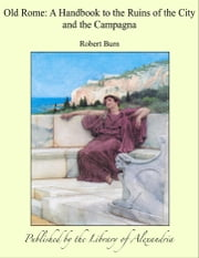 Old Rome: A Handbook to the Ruins of the City and the Campagna ebook by Robert Burn