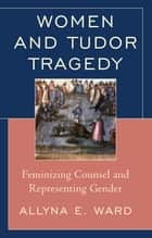 Women and Tudor Tragedy - Feminizing Counsel and Representing Gender ebook by