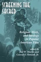 Screening The Sacred - Religion, Myth, And Ideology In Popular American Film ebook by Joel Martin