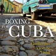 Boxing for Cuba - An Immigrant's Story audiobook by Guillermo Vicente Vidal
