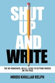 Shut Up and Write - The No-Nonsense, No B.S. Guide to Getting Words on the Page ebook by Mridu Khullar Relph