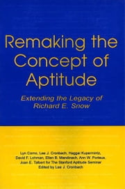 Remaking the Concept of Aptitude - Extending the Legacy of Richard E. Snow ebook by Lyn Corno,Lee J. Cronbach,Haggai Kupermintz,David F. Lohman,Ellen B. Mandinach,Ann W. Porteus,Joan E. Talbert