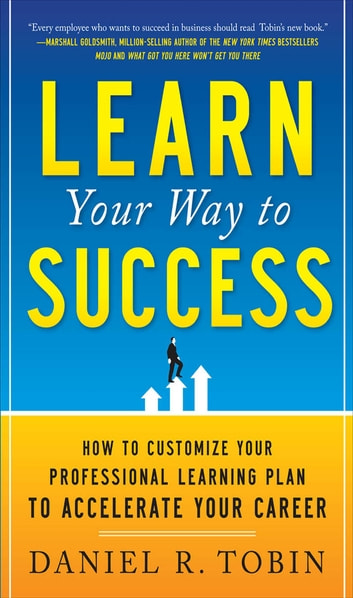 Learn Your Way to Success: How to Customize Your Professional Learning Plan to Accelerate Your Career ebook by Daniel R. Tobin
