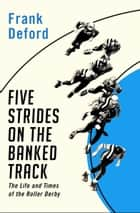 Five Strides on the Banked Track - The Life and Times of the Roller Derby ebook by Frank Deford, Jerry Seltzer, Frank Deford, Walter Iooss Jr.