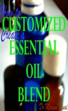 How to Create a Customized Essential Oil Blend ebook by Miriam Kinai
