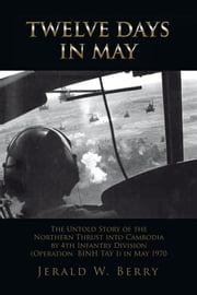 Twelve Days in May - The Untold Story of the Northern Thrust into Cambodia by 4th Infantry Division (Operation Bihn Tay I) in May 1970 ebook by Jerald W. Berry