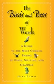 The Birds and Bees of Words - A Guide to the Most Common Errors in Usage, Spelling, and Grammar ebook by Mary Embree