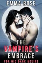 For His Dark Desire (The Vampire's Embrace, Book 3) ebook by Emma Rose