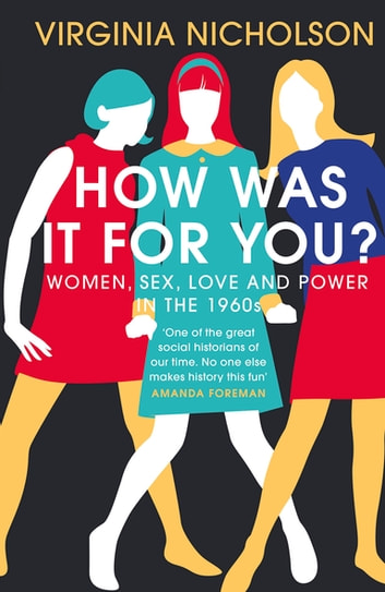 How Was It For You? - Women, Sex, Love and Power in the 1960s ebook by Virginia Nicholson