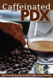 Caffeinated PDX - How Portland Became the Best Coffee City in America ebook by Will Hutchens