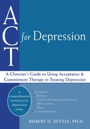 ACT for Depression - A Clinician's Guide to Using Acceptance and Commitment Therapy in Treating Depression ebook by Robert Zettle, PhD